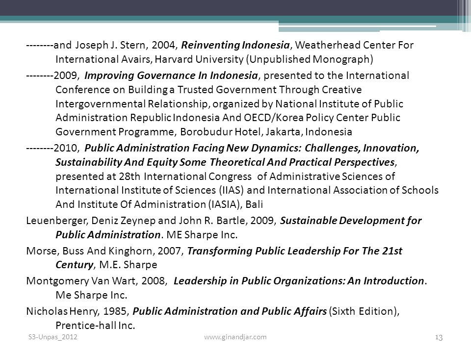 and Joseph J. Stern, 2004, Reinventing Indonesia, Weatherhead Center For International Avairs, Harvard University (Unpublished Monograph) , Improving Governance In Indonesia, presented to the International Conference on Building a Trusted Government Through Creative Intergovernmental Relationship, organized by National Institute of Public Administration Republic Indonesia And OECD/Korea Policy Center Public Government Programme, Borobudur Hotel, Jakarta, Indonesia , Public Administration Facing New Dynamics: Challenges, Innovation, Sustainability And Equity Some Theoretical And Practical Perspectives, presented at 28th International Congress of Administrative Sciences of International Institute of Sciences (IIAS) and International Association of Schools And Institute Of Administration (IASIA), Bali Leuenberger, Deniz Zeynep and John R. Bartle, 2009, Sustainable Development for Public Administration. ME Sharpe Inc. Morse, Buss And Kinghorn, 2007, Transforming Public Leadership For The 21st Century, M.E. Sharpe Montgomery Van Wart, 2008, Leadership in Public Organizations: An Introduction. Me Sharpe Inc. Nicholas Henry, 1985, Public Administration and Public Affairs (Sixth Edition), Prentice-hall Inc.