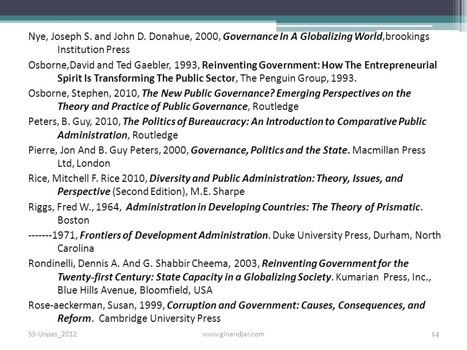 Nye, Joseph S. and John D. Donahue, 2000, Governance In A Globalizing World,brookings Institution Press Osborne,David and Ted Gaebler, 1993, Reinventing Government: How The Entrepreneurial Spirit Is Transforming The Public Sector, The Penguin Group, Osborne, Stephen, 2010, The New Public Governance Emerging Perspectives on the Theory and Practice of Public Governance, Routledge Peters, B. Guy, 2010, The Politics of Bureaucracy: An Introduction to Comparative Public Administration, Routledge Pierre, Jon And B. Guy Peters, 2000, Governance, Politics and the State. Macmillan Press Ltd, London Rice, Mitchell F. Rice 2010, Diversity and Public Administration: Theory, Issues, and Perspective (Second Edition), M.E. Sharpe Riggs, Fred W., 1964, Administration in Developing Countries: The Theory of Prismatic. Boston , Frontiers of Development Administration. Duke University Press, Durham, North Carolina Rondinelli, Dennis A. And G. Shabbir Cheema, 2003, Reinventing Government for the Twenty-first Century: State Capacity in a Globalizing Society. Kumarian Press, Inc., Blue Hills Avenue, Bloomfield, USA Rose-aeckerman, Susan, 1999, Corruption and Government: Causes, Consequences, and Reform. Cambridge University Press