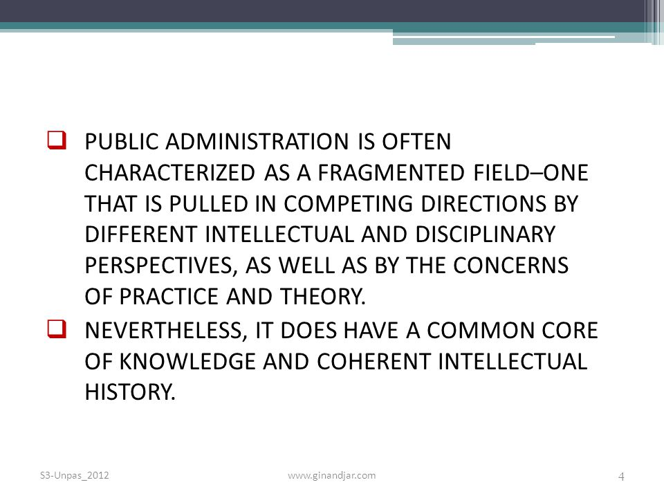 PUBLIC ADMINISTRATION IS OFTEN CHARACTERIZED AS A FRAGMENTED FIELD–ONE THAT IS PULLED IN COMPETING DIRECTIONS BY DIFFERENT INTELLECTUAL AND DISCIPLINARY PERSPECTIVES, AS WELL AS BY THE CONCERNS OF PRACTICE AND THEORY.