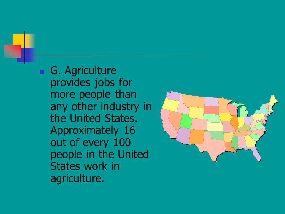 G. Agriculture provides jobs for more people than any other industry in the United States.
