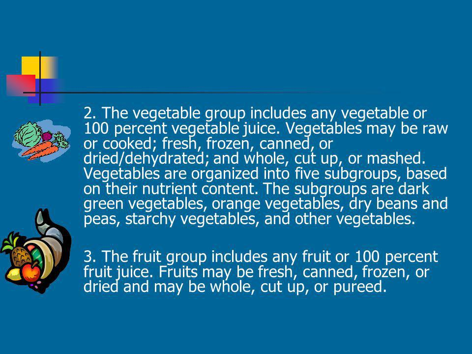 2. The vegetable group includes any vegetable or 100 percent vegetable juice. Vegetables may be raw or cooked; fresh, frozen, canned, or dried/dehydrated; and whole, cut up, or mashed. Vegetables are organized into five subgroups, based on their nutrient content. The subgroups are dark green vegetables, orange vegetables, dry beans and peas, starchy vegetables, and other vegetables.