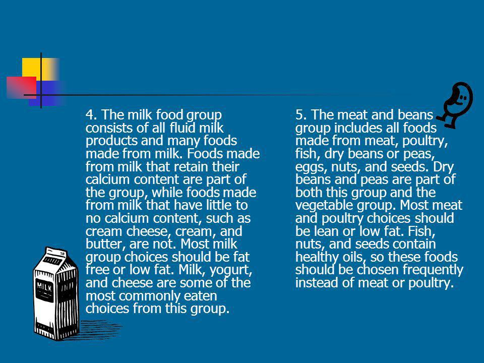 4. The milk food group consists of all fluid milk products and many foods made from milk. Foods made from milk that retain their calcium content are part of the group, while foods made from milk that have little to no calcium content, such as cream cheese, cream, and butter, are not. Most milk group choices should be fat free or low fat. Milk, yogurt, and cheese are some of the most commonly eaten choices from this group.