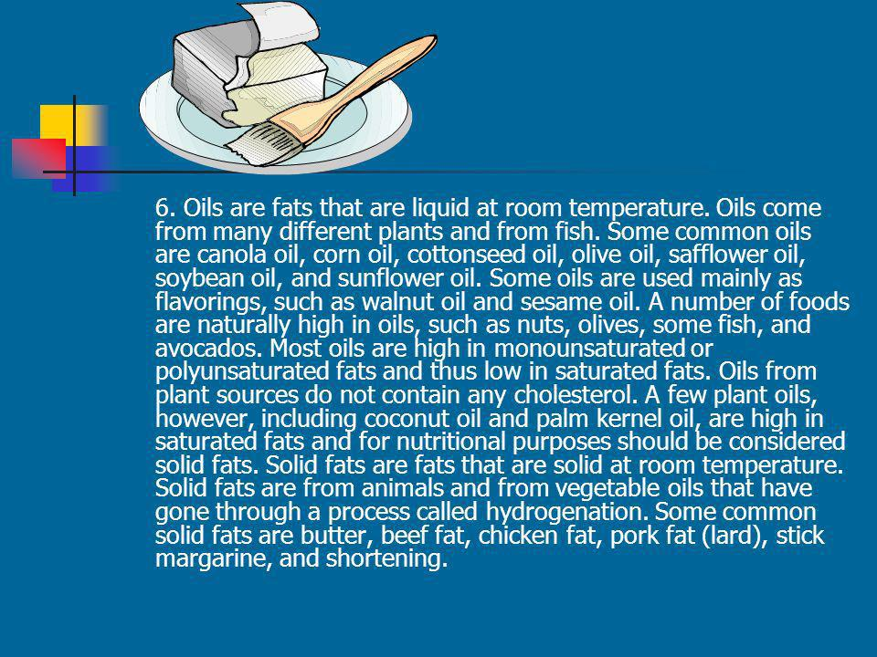 6. Oils are fats that are liquid at room temperature