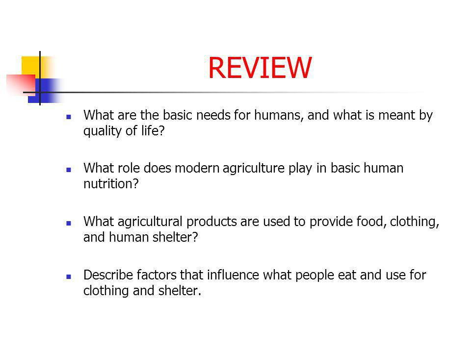 REVIEW What are the basic needs for humans, and what is meant by quality of life What role does modern agriculture play in basic human nutrition
