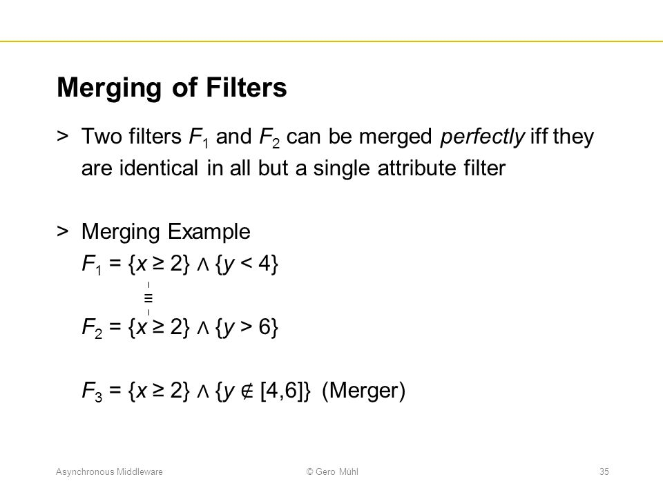 Merging of Filters Two filters F1 and F2 can be merged perfectly iff they are identical in all but a single attribute filter.