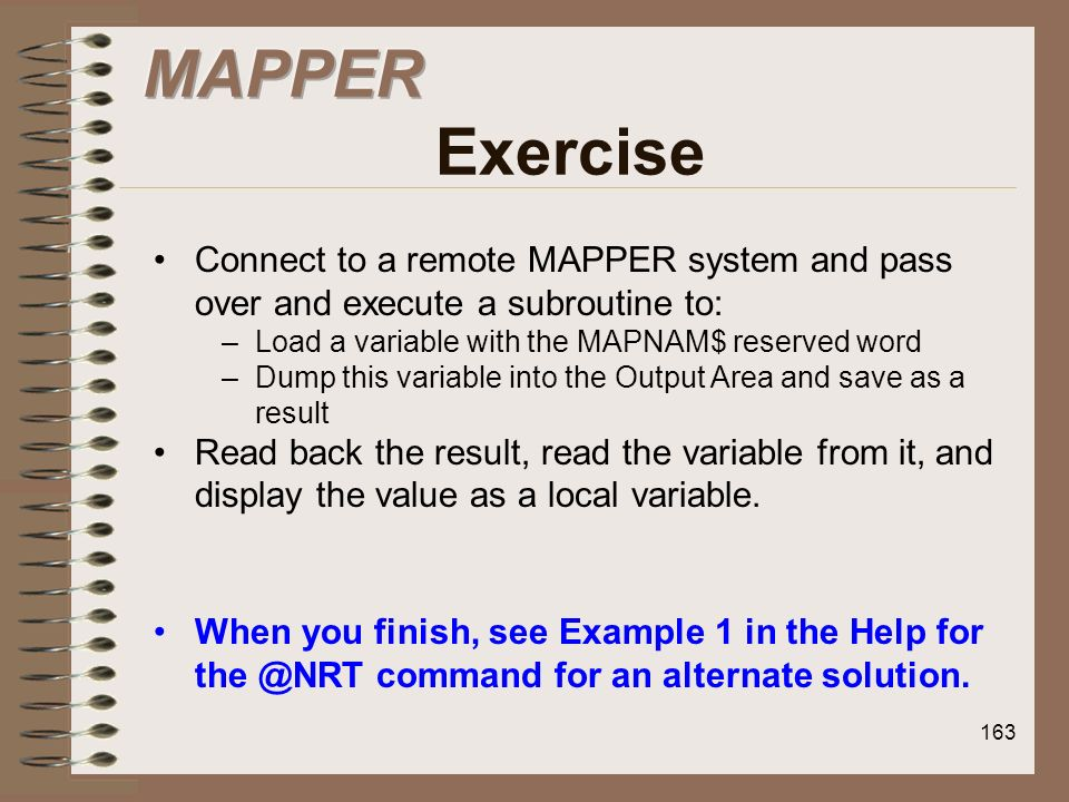 MAPPER ExerciseConnect to a remote MAPPER system and pass over and execute a subroutine to: Load a variable with the MAPNAM$ reserved word.