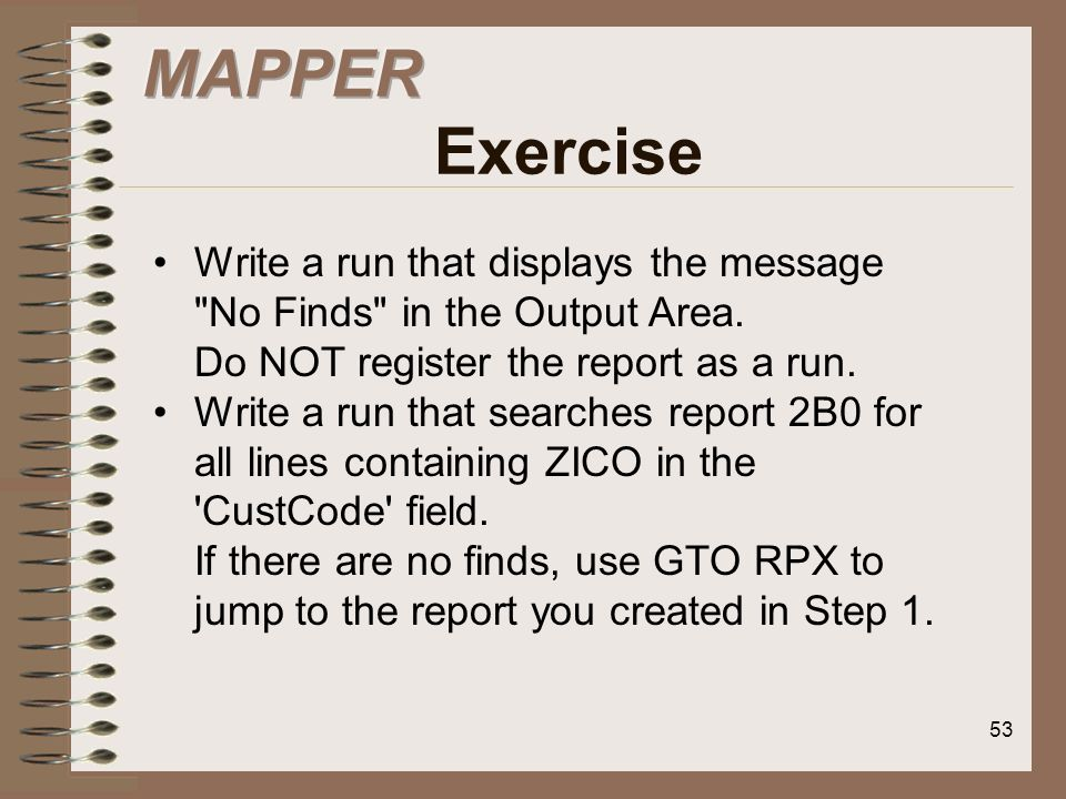 MAPPER Exercise Write a run that displays the message No Finds in the Output Area. Do NOT register the report as a run.