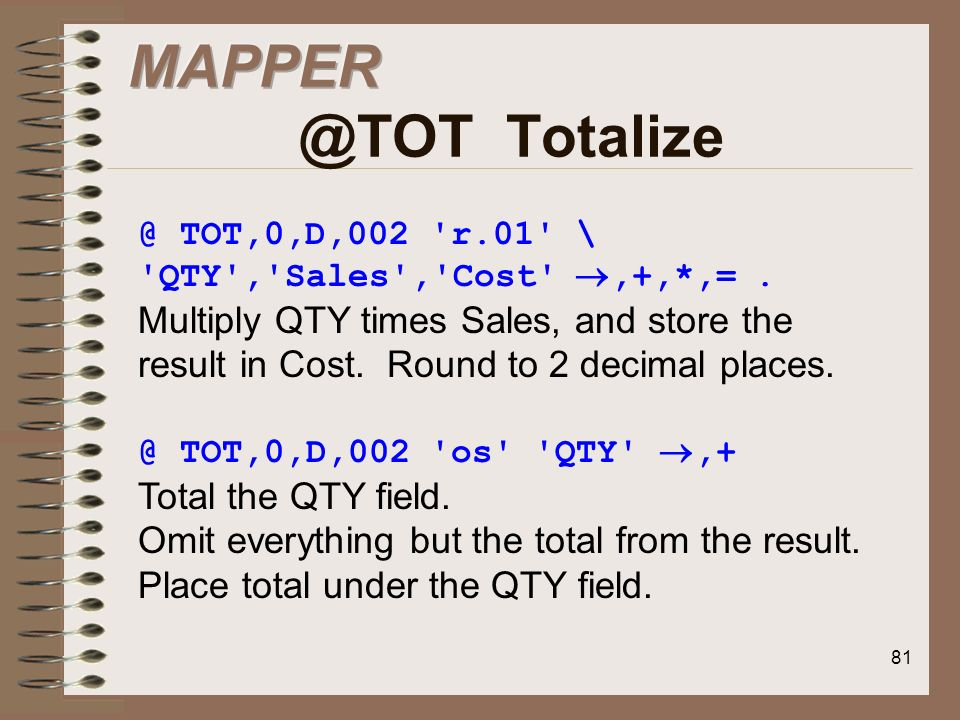 MAPPER @TOT Totalize@ TOT,0,D,002 r.01 \ QTY , Sales , Cost ,+,*,= .
