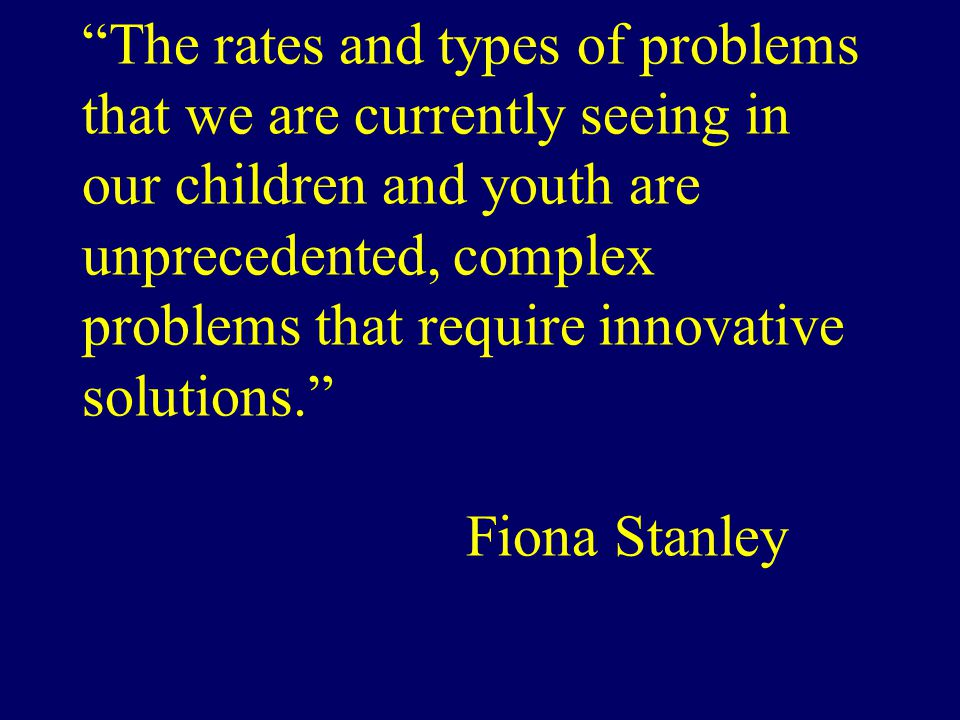 The rates and types of problems that we are currently seeing in our children and youth are unprecedented, complex problems that require innovative solutions. Fiona Stanley