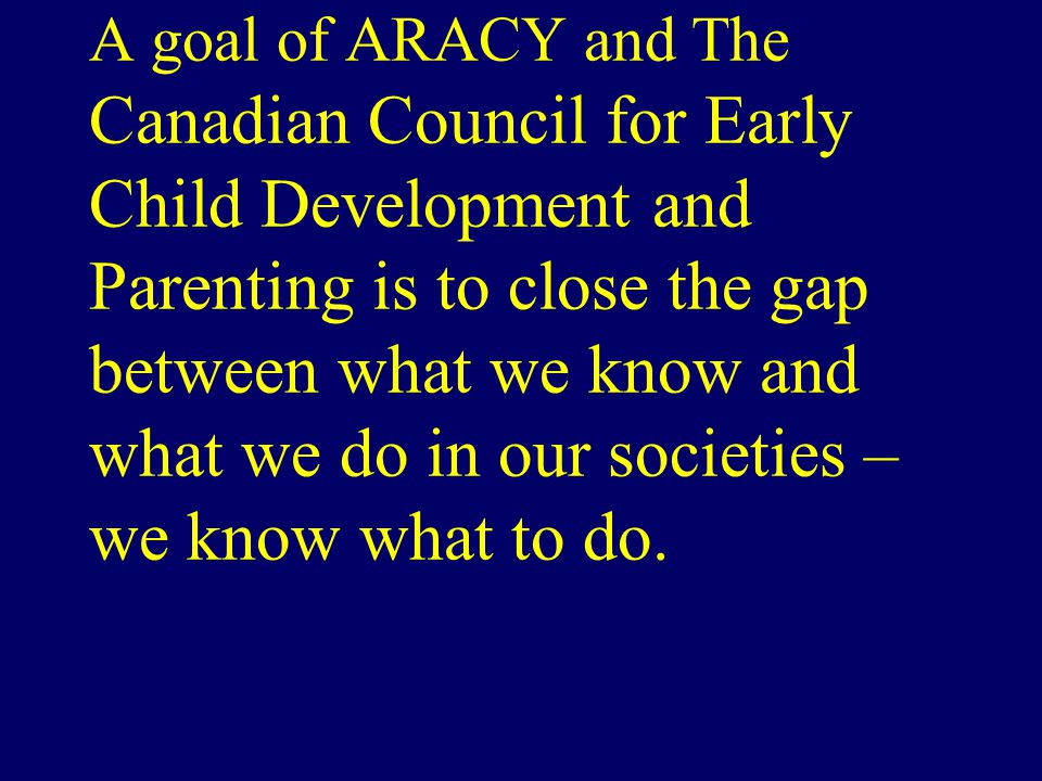 A goal of ARACY and the A goal of ARACY and The Canadian Council for Early Child Development and Parenting is to close the gap between what we know and what we do in our societies – we know what to do.