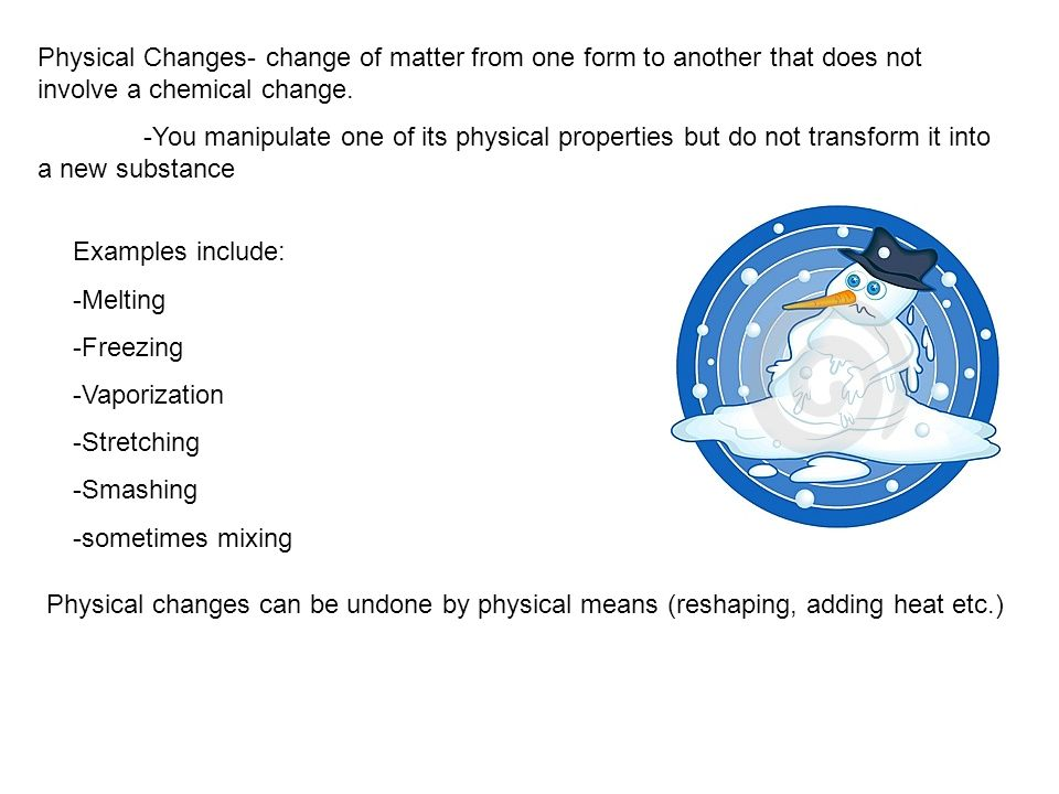 Physical Changes- change of matter from one form to another that does not involve a chemical change.