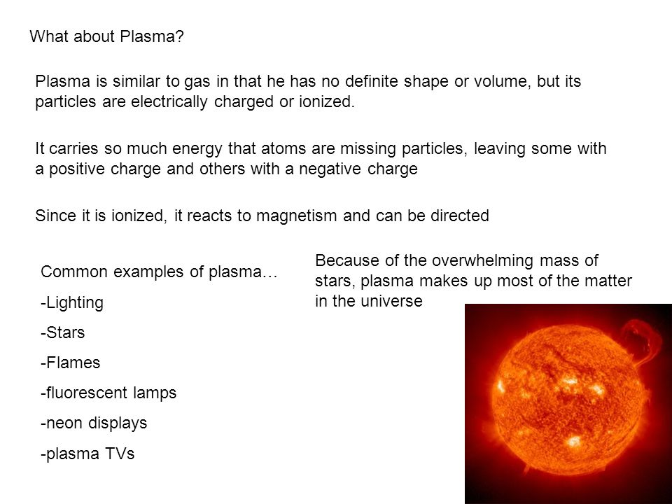 What about Plasma Plasma is similar to gas in that he has no definite shape or volume, but its particles are electrically charged or ionized.