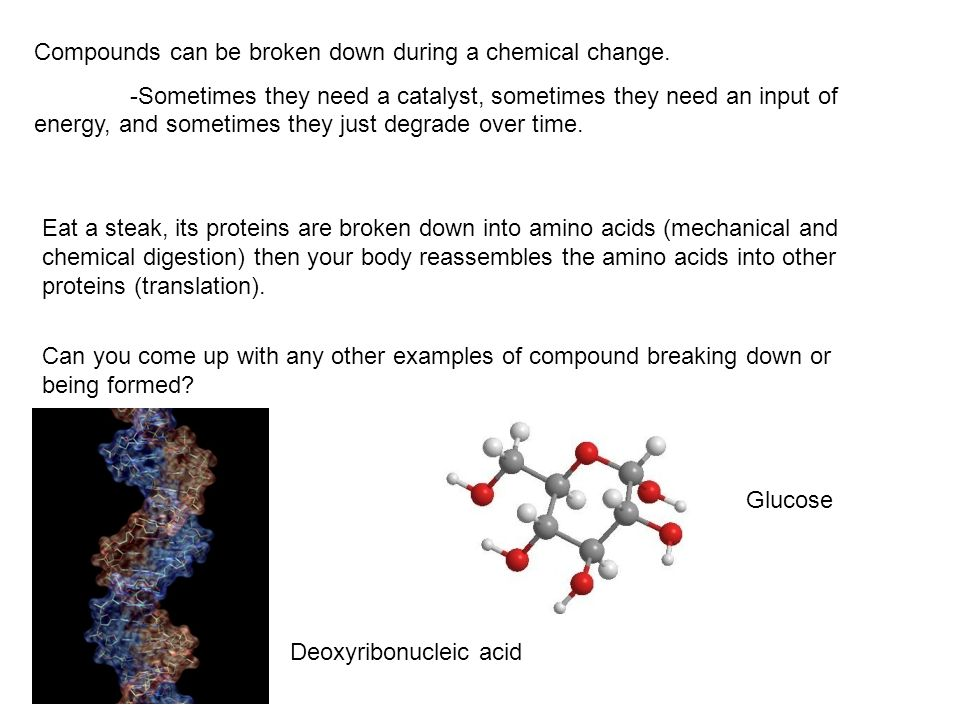 Compounds can be broken down during a chemical change.