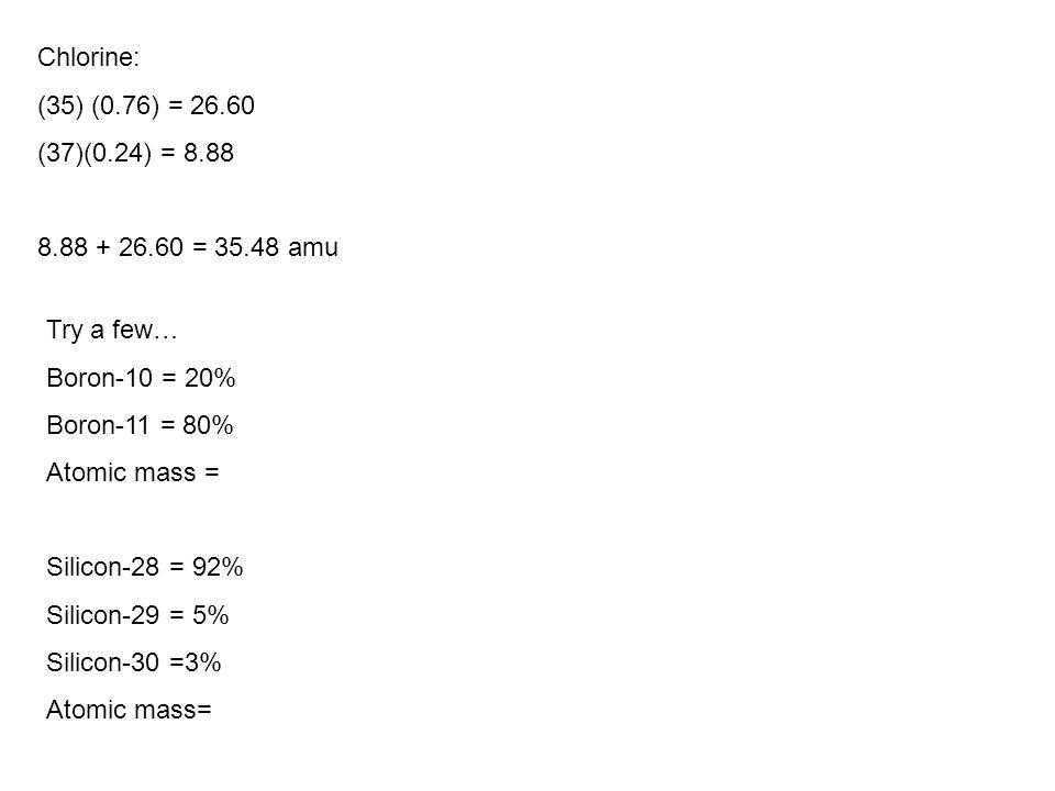 Chlorine: (35) (0.76) = 26.60. (37)(0.24) = 8.88. 8.88 + 26.60 = 35.48 amu. Try a few… Boron-10 = 20%