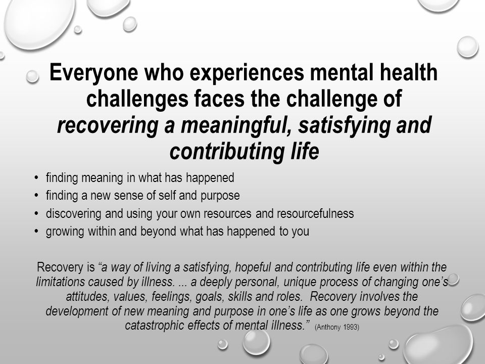Everyone who experiences mental health challenges faces the challenge of recovering a meaningful, satisfying and contributing life