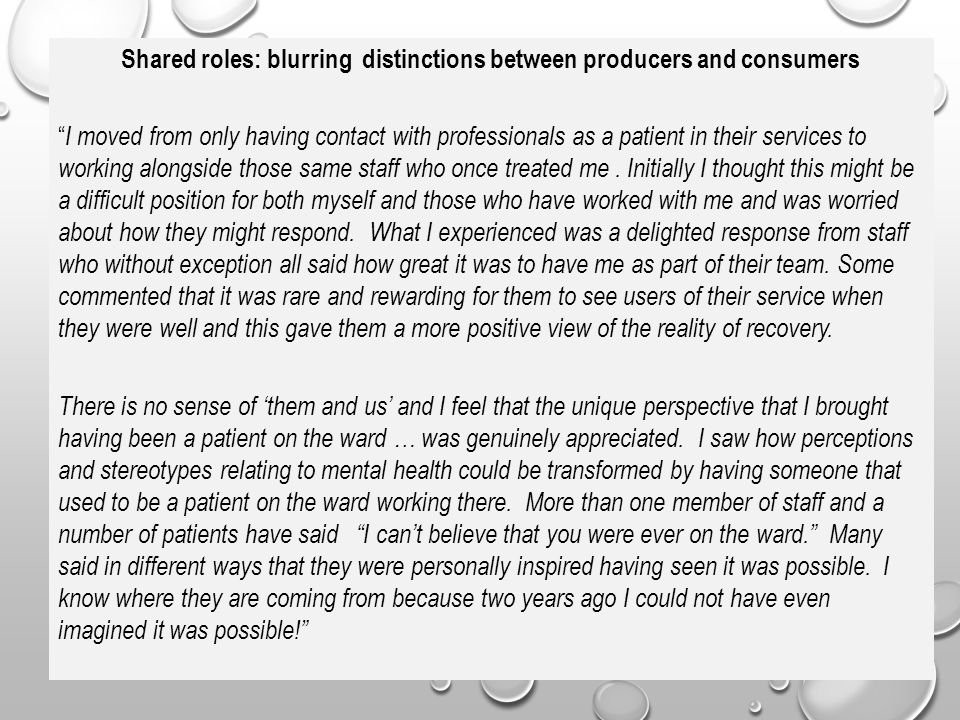 Shared roles: blurring distinctions between producers and consumers I moved from only having contact with professionals as a patient in their services to working alongside those same staff who once treated me .