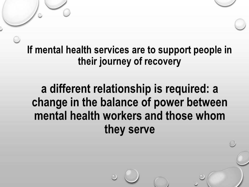 If mental health services are to support people in their journey of recovery a different relationship is required: a change in the balance of power between mental health workers and those whom they serve