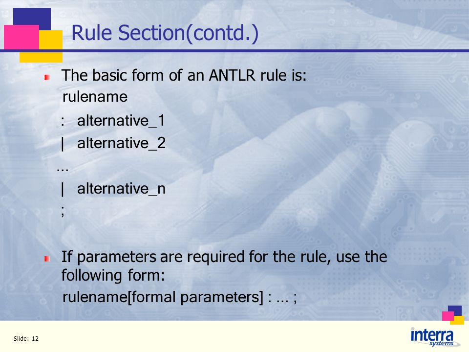 Rule Section(contd.) The basic form of an ANTLR rule is: rulename