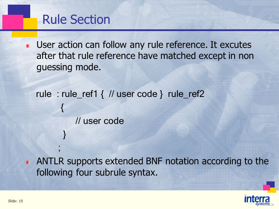 Rule Section User action can follow any rule reference. It excutes after that rule reference have matched except in non guessing mode.