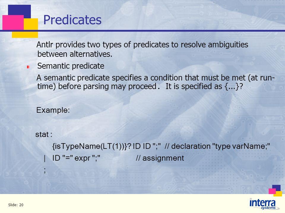 Predicates Antlr provides two types of predicates to resolve ambiguities between alternatives. Semantic predicate.