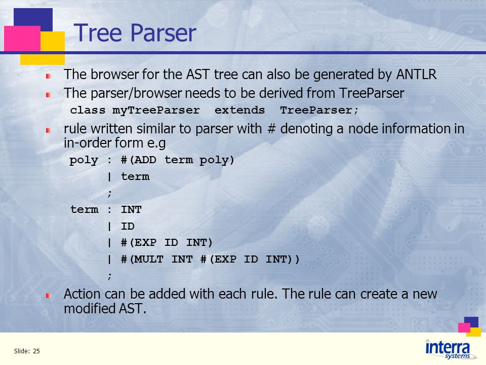 Tree Parser The browser for the AST tree can also be generated by ANTLR. The parser/browser needs to be derived from TreeParser.