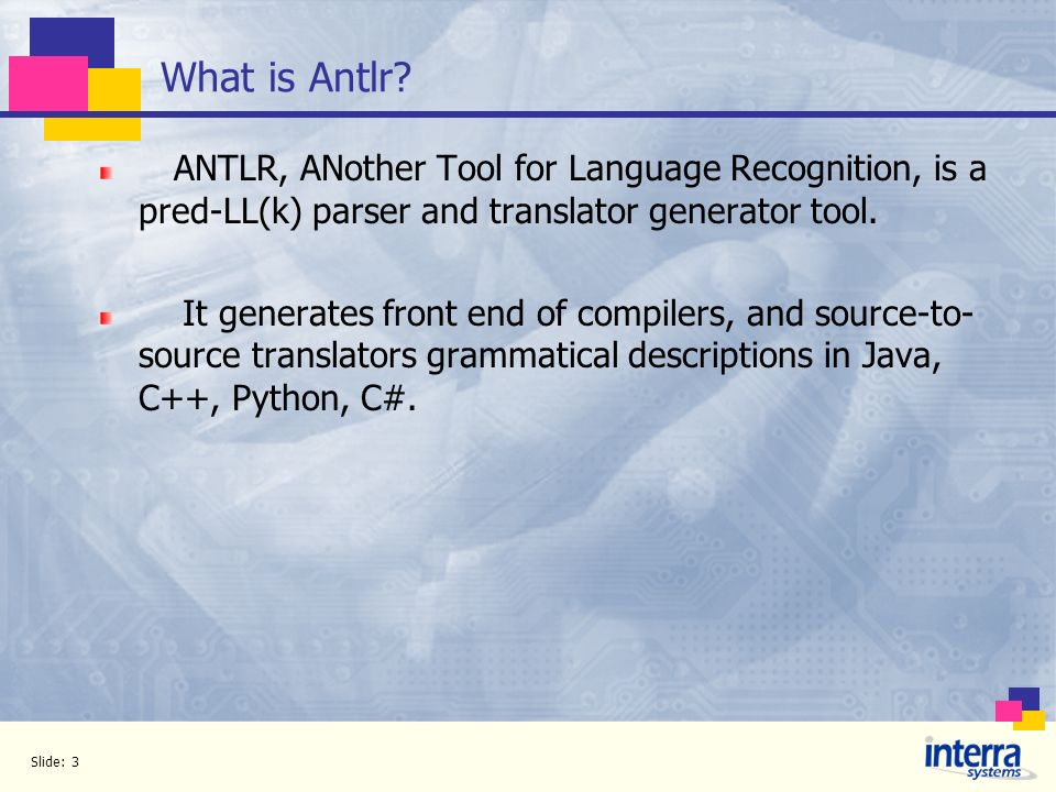 What is Antlr ANTLR, ANother Tool for Language Recognition, is a pred-LL(k) parser and translator generator tool.