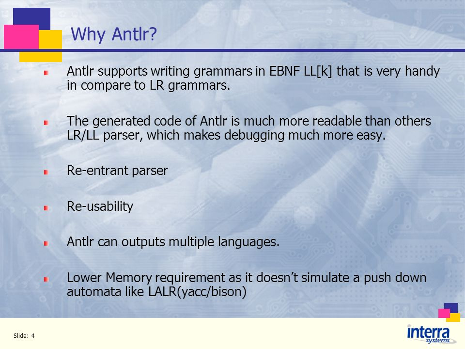 Why Antlr Antlr supports writing grammars in EBNF LL[k] that is very handy in compare to LR grammars.