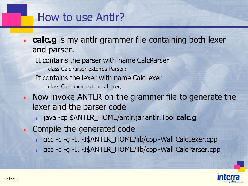 How to use Antlr calc.g is my antlr grammer file containing both lexer and parser. It contains the parser with name CalcParser.