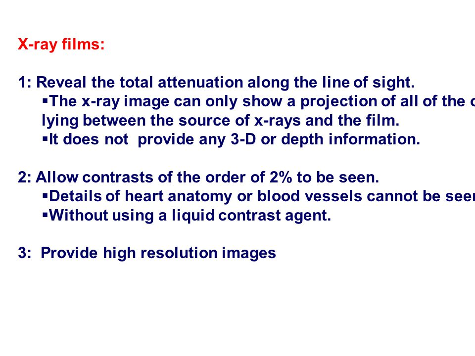 X-ray films: 1: Reveal the total attenuation along the line of sight. The x-ray image can only show a projection of all of the organs.