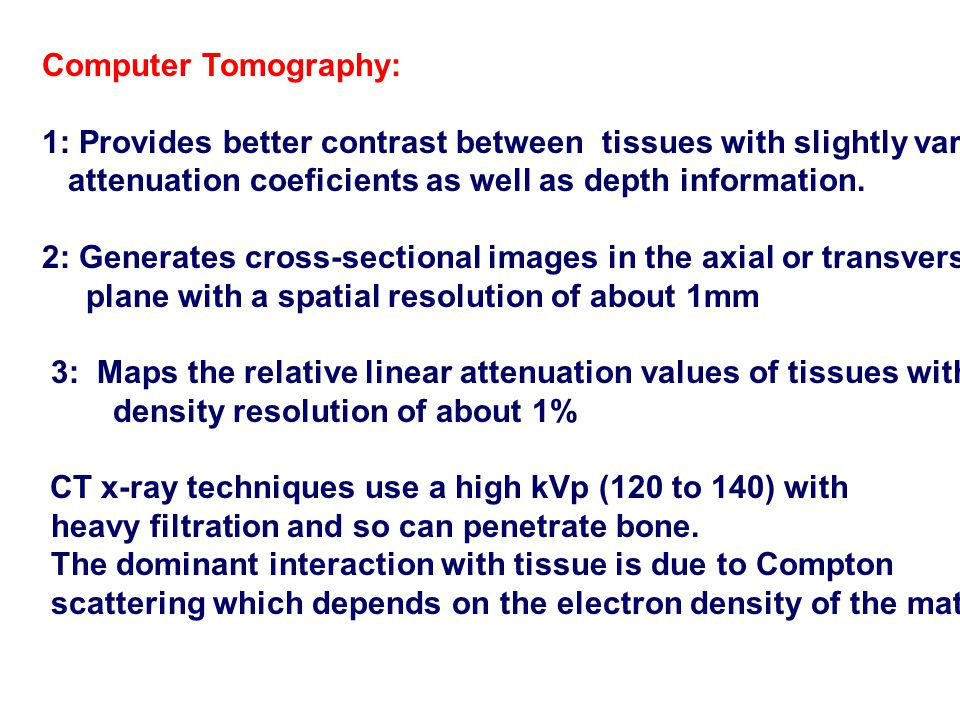 Computer Tomography: 1: Provides better contrast between tissues with slightly varying. attenuation coeficients as well as depth information.