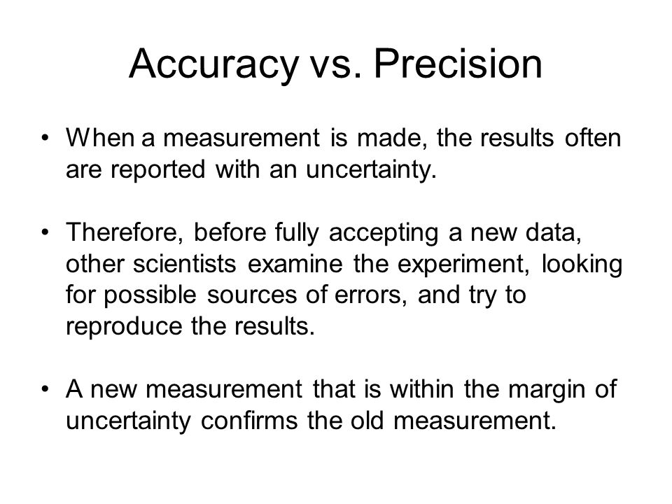 Accuracy vs. Precision When a measurement is made, the results often are reported with an uncertainty.