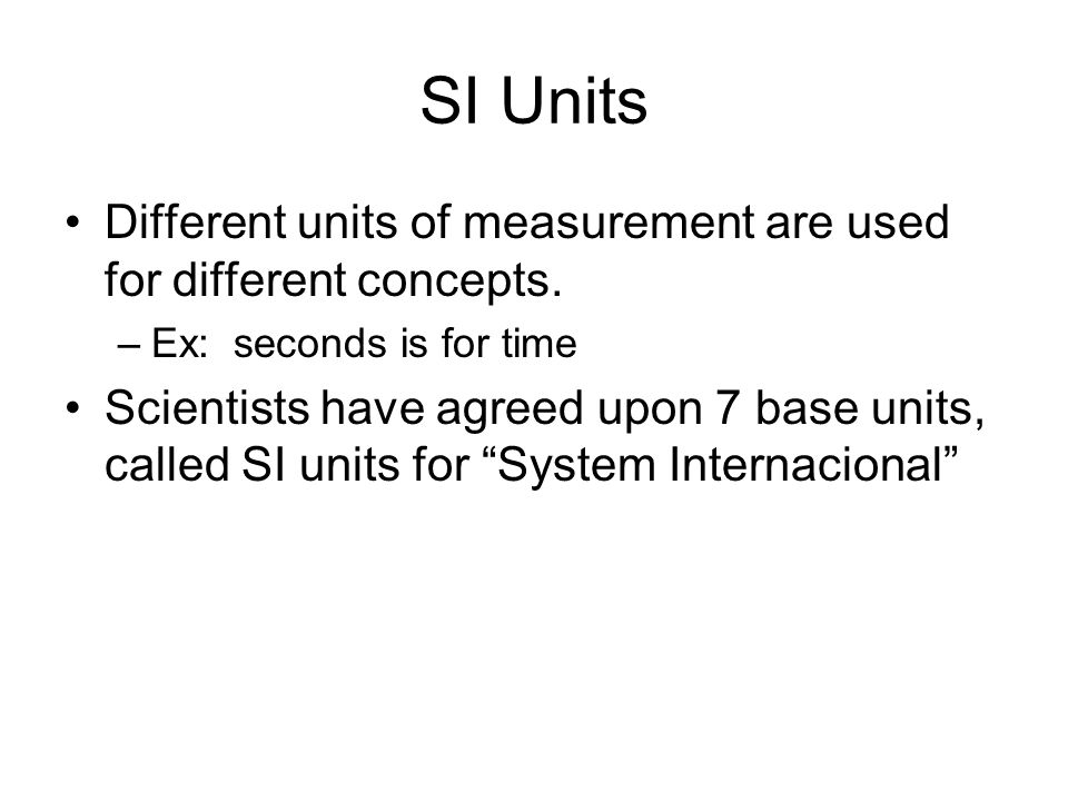 SI Units Different units of measurement are used for different concepts. Ex: seconds is for time.