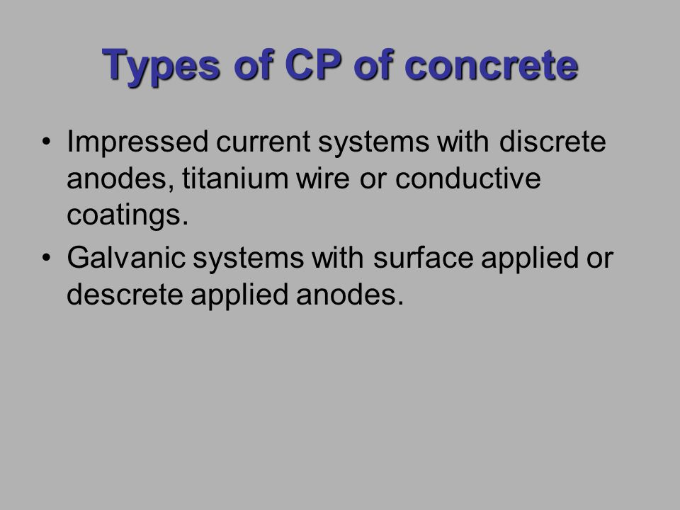 Types of CP of concrete Impressed current systems with discrete anodes, titanium wire or conductive coatings.