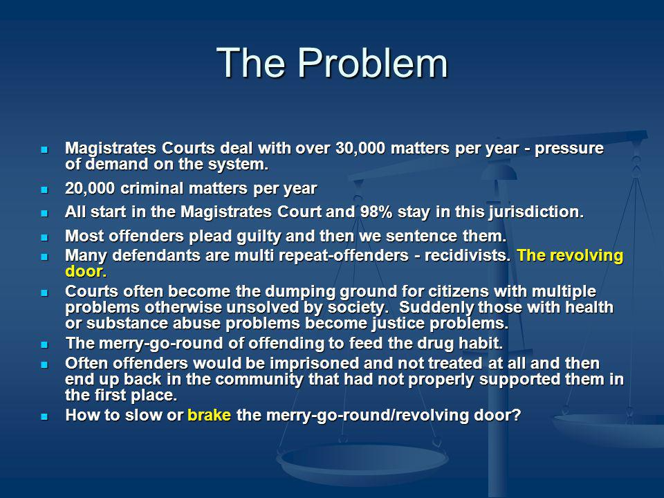 The Problem Magistrates Courts deal with over 30,000 matters per year - pressure of demand on the system.