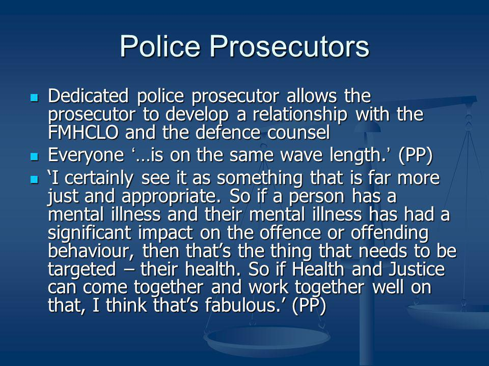 Police Prosecutors Dedicated police prosecutor allows the prosecutor to develop a relationship with the FMHCLO and the defence counsel.