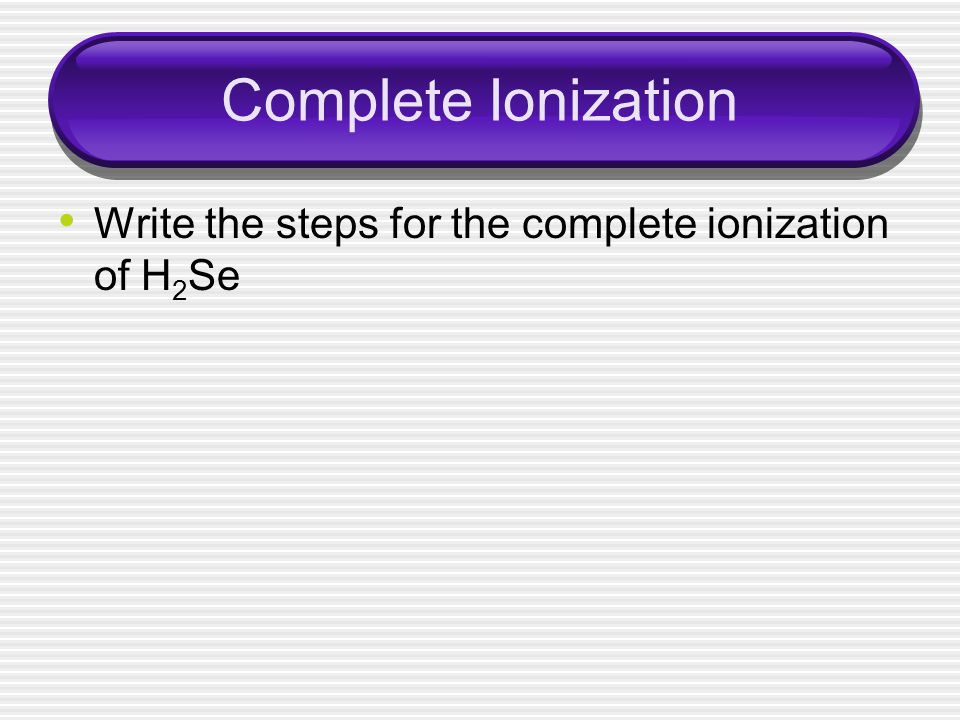 Complete Ionization Write the steps for the complete ionization of H2Se