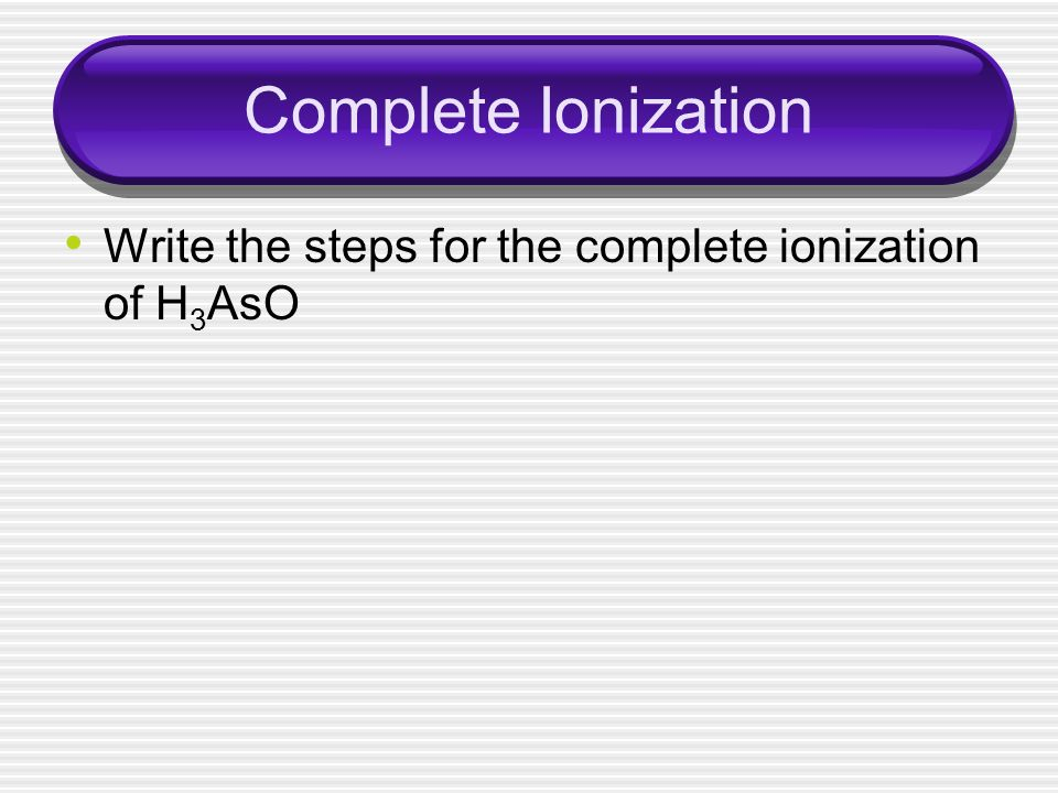 Complete Ionization Write the steps for the complete ionization of H3AsO