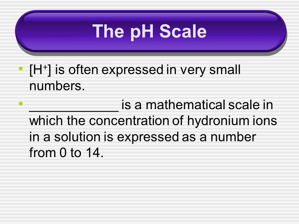 The pH Scale [H+] is often expressed in very small numbers.