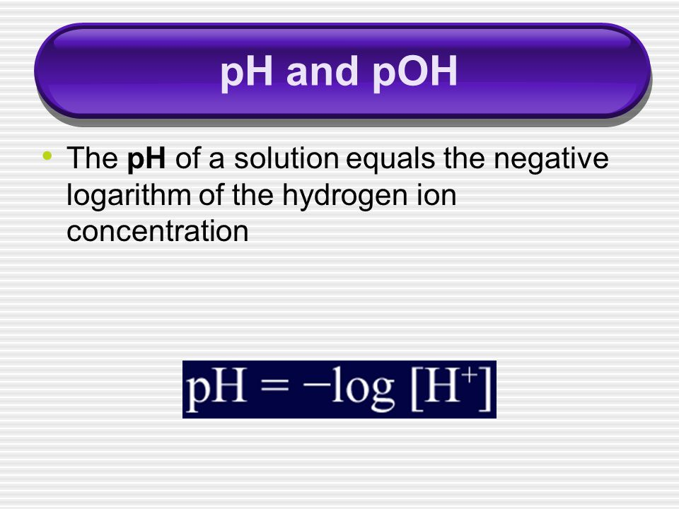 pH and pOH The pH of a solution equals the negative logarithm of the hydrogen ion concentration