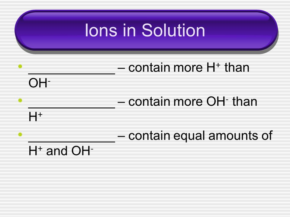 Ions in Solution ____________ – contain more H+ than OH-