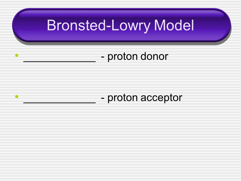 Bronsted-Lowry Model ____________ - proton donor