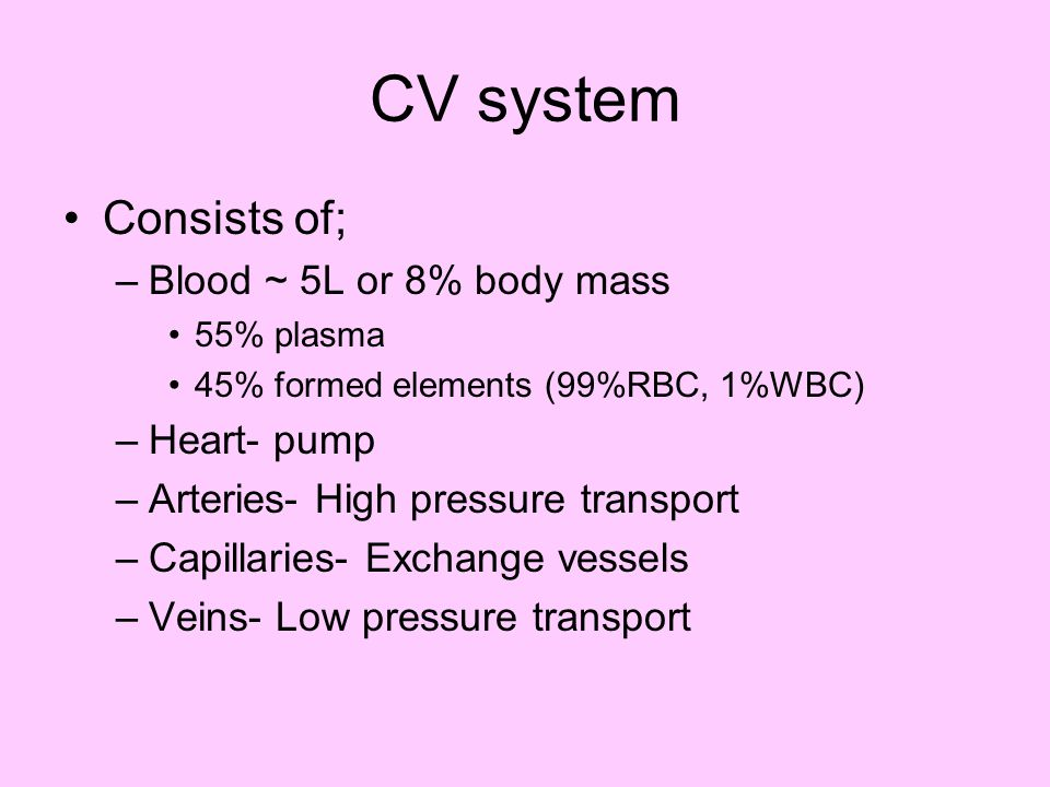 CV system Consists of; Blood ~ 5L or 8% body mass Heart- pump