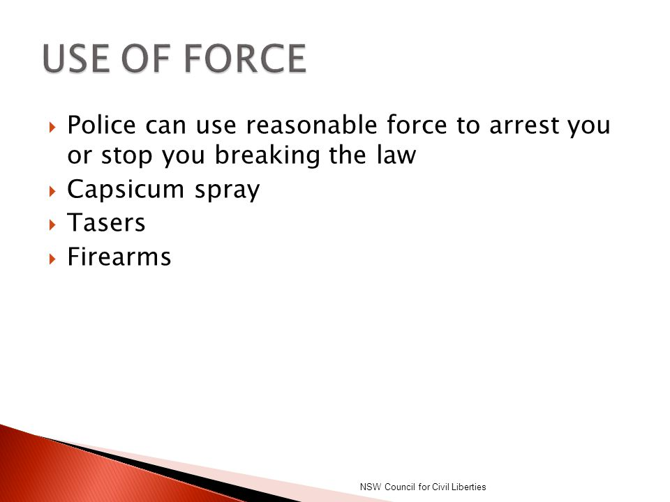USE OF FORCE Police can use reasonable force to arrest you or stop you breaking the law. Capsicum spray.