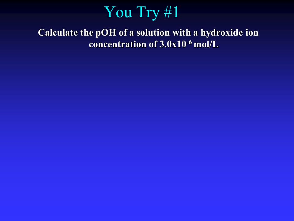You Try #1 Calculate the pOH of a solution with a hydroxide ion concentration of 3.0x10-6 mol/L