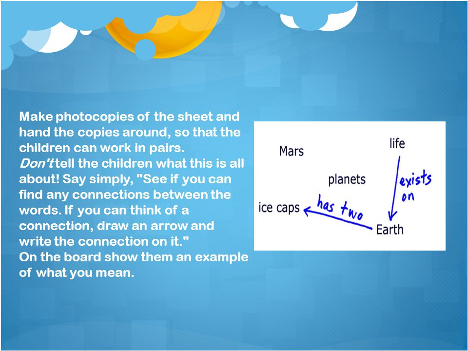 Make photocopies of the sheet and hand the copies around, so that the children can work in pairs.