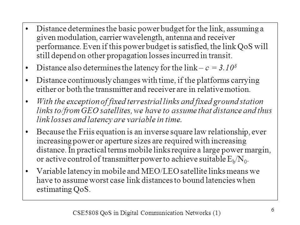 Distance determines the basic power budget for the link, assuming a given modulation, carrier wavelength, antenna and receiver performance. Even if this power budget is satisfied, the link QoS will still depend on other propagation losses incurred in transit.