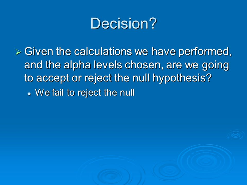 Decision Given the calculations we have performed, and the alpha levels chosen, are we going to accept or reject the null hypothesis