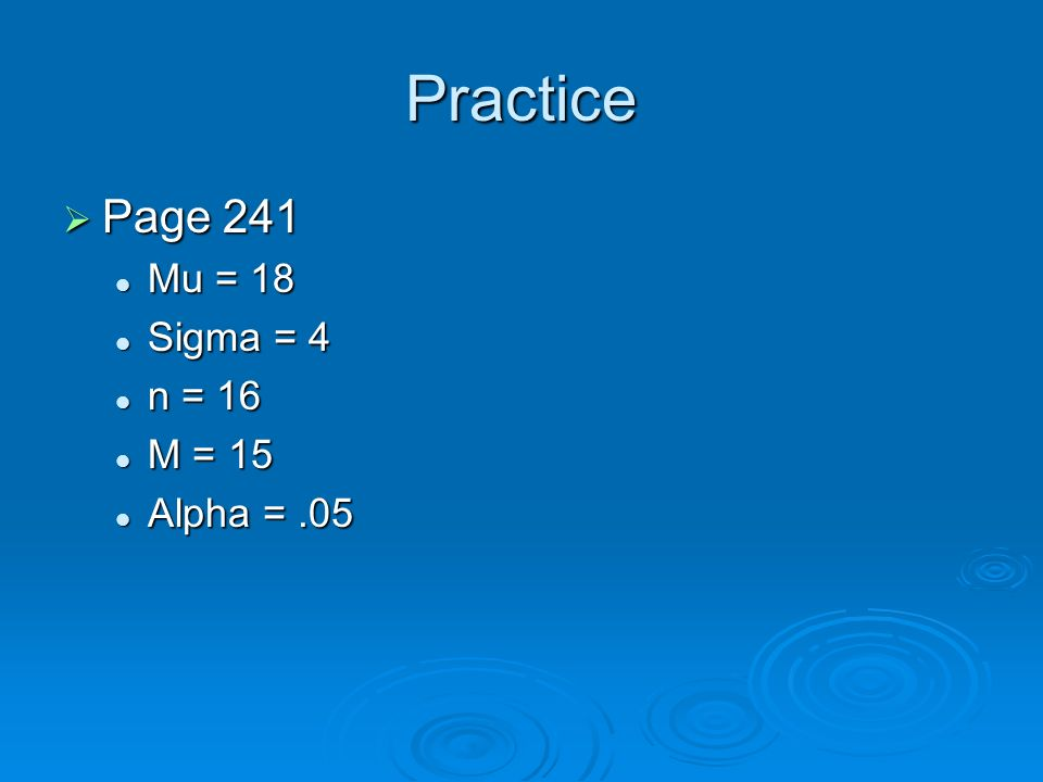 Practice Page 241 Mu = 18 Sigma = 4 n = 16 M = 15 Alpha = .05