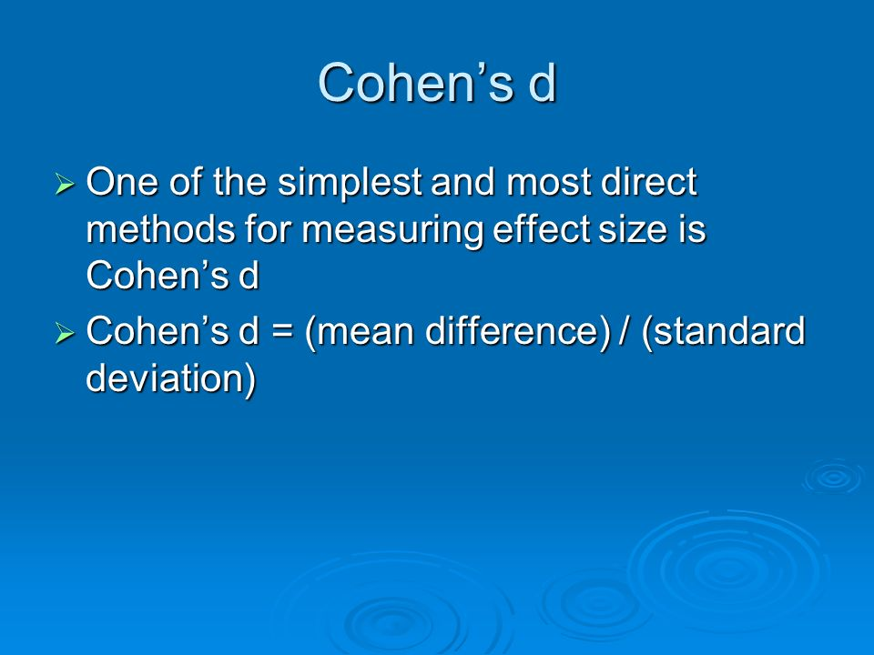 Cohen's d One of the simplest and most direct methods for measuring effect size is Cohen's d.