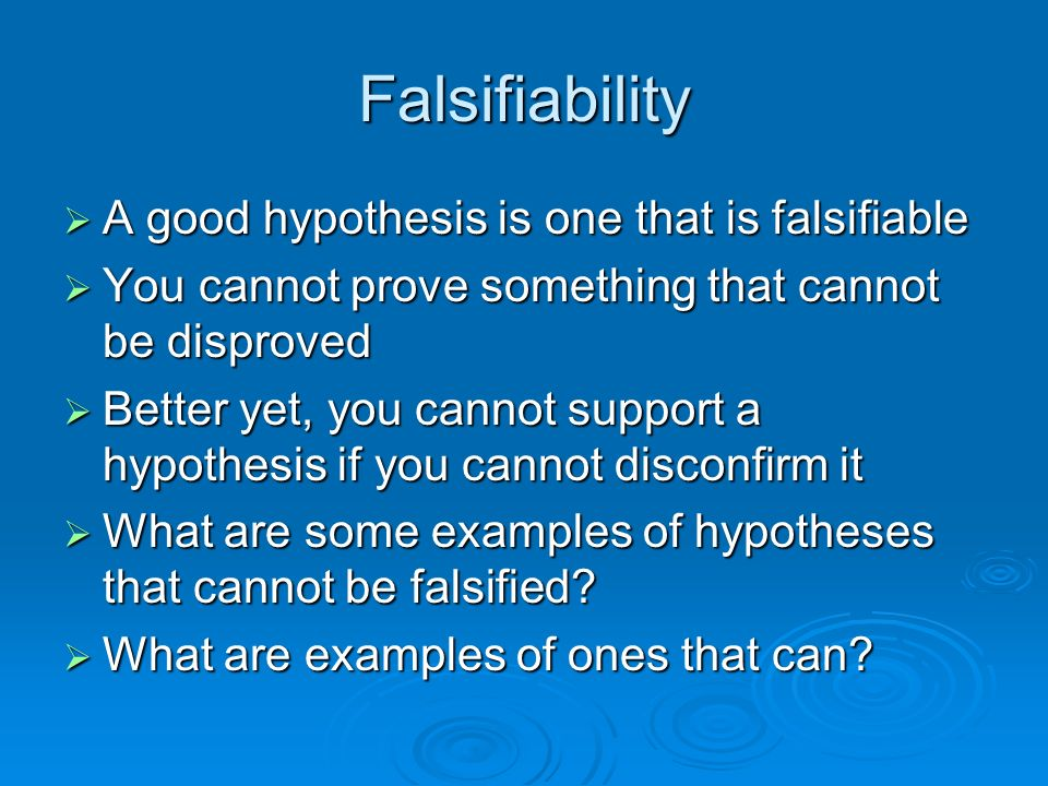 Falsifiability A good hypothesis is one that is falsifiable